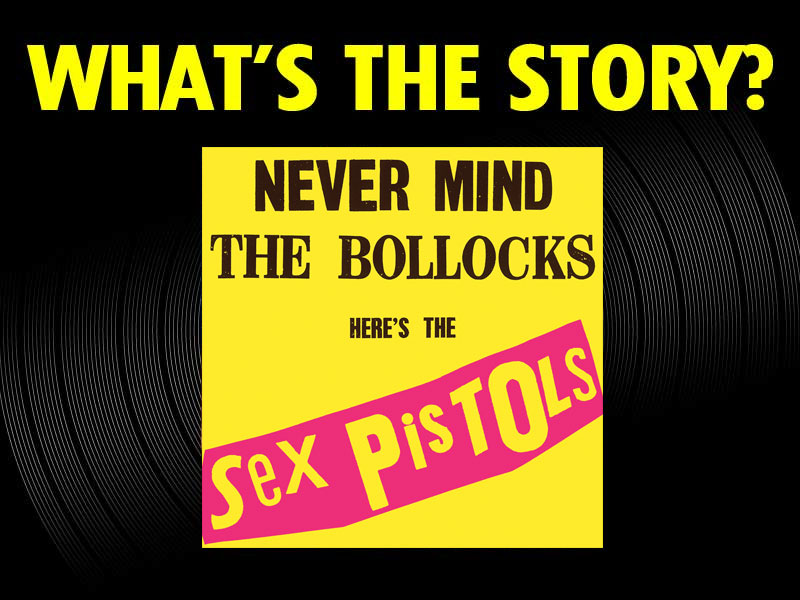 What's the story?: Never Mind The Bollocks Here's The Sex Pistols (1977)