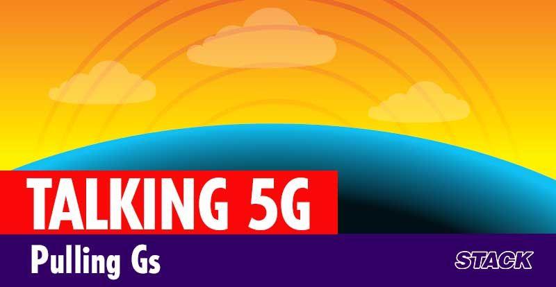 Pulling Gs – talking 5G